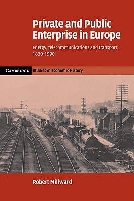 Private and Public Enterprise in Europe: Energy, Telecommunications and Transport, 1830 1990 Robert Millward