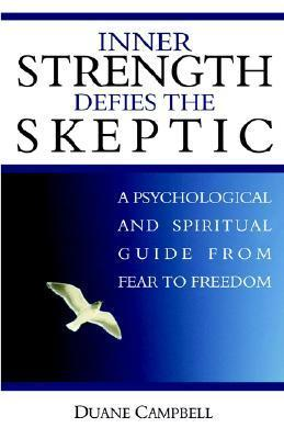 Inner Strength Defies the Skeptic: A Psychological and Spiritual Guide from Fear to Freedom  by  Duane Campbell