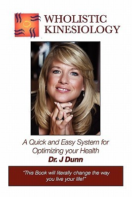 Wholistic Kinesiology: A Quick and Easy System for Optimizing Your Health  by  J Dunn