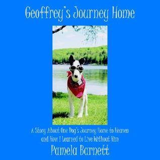 Geoffreys Journey Home: A Story about One Dogs Journey Home to Heaven and How I Learned to Live Without Him Pamela Barnett