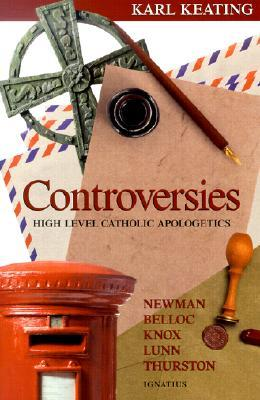 Controversies: High Level Catholic Apologetics - Newman, Belloc, Knox, Lunn, Thurston  by  Karl Keating