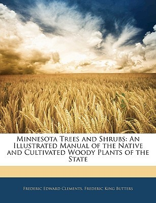 Minnesota Trees and Shrubs: An Illustrated Manual of the Native and Cultivated Woody Plants of the State Frederic Edward Clements
