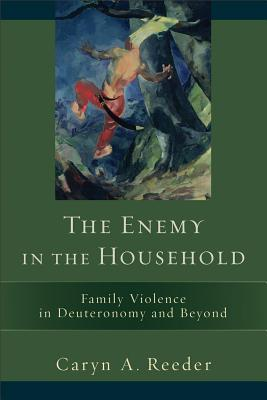 The Enemy in the Household: Family Violence in Deuteronomy and Beyond Caryn A. Reeder