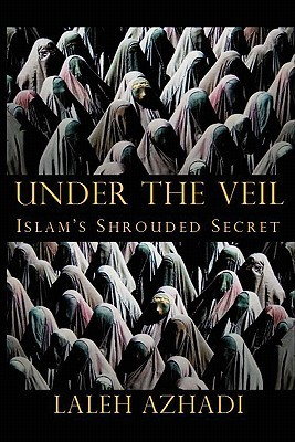 Under the Veil: Islams Shrouded Secret LaLeh Azhadi