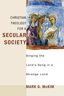 Christian Theology for a Secular Society: Singing the Lords Song in a Strange Land Mark G. McKim