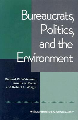 Bureaucrats, Politics And the Environment Richard W. Waterman