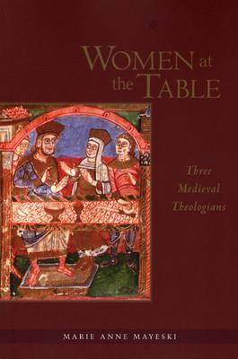 Women at the Table: Three Medieval Theologians  by  Marie Anne Mayeski
