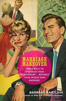 Marriage Makeover: Simple Ways to Revitalize Your Relationship... Without Your Spouse Even Knowing  by  Barbara Bartlein