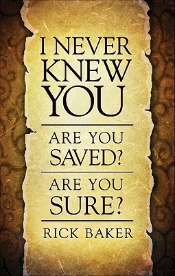 I Never Knew You: Are You Saved? Are You Sure?  by  Rick  Baker