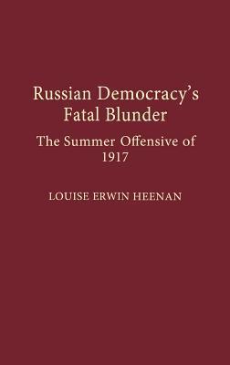 Russian Democracys Fatal Blunder: The Summer Offensive of 1917 Louise Erwin Heenan