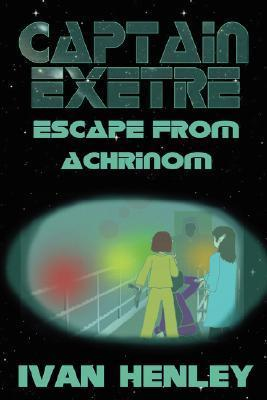 Captain Exetre: Escape from Achrinom Ivan Henley