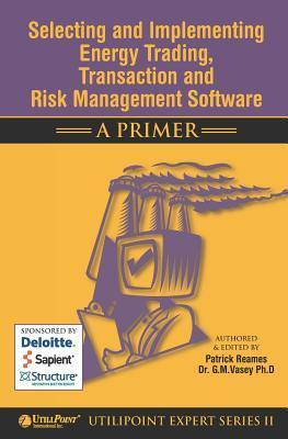 Selecting and Implementing Energy Trading, Transaction and Risk Management Software - A Primer  by  Patrick Reames