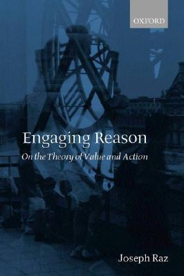Engaging Reason: On the Theory of Value and Action Joseph Raz