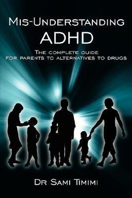 MIS-Understanding ADHD: The Complete Guide for Parents to Alternatives to Drugs Sami Timimi