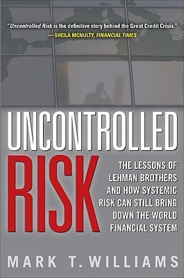 Uncontrolled Risk: The Lessons of Lehman Brothers and How Systemic Risk Can Still Bring Down the World Financial System  by  Mark T. Williams