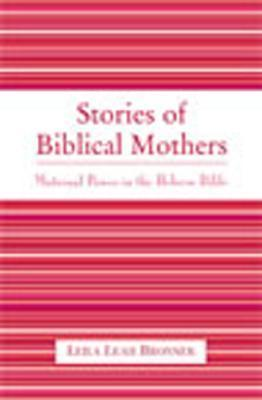 Stories of Biblical Mothers: Maternal Power in the Hebrew Bible  by  Leila Bronner