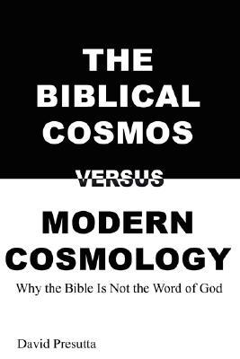 The Biblical Cosmos Versus Modern Cosmology: Why the Bible Is Not the Word of God David Presutta