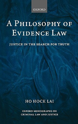 A Philosophy of Evidence Law: Justice in the Search for Truth  by  Ho Hock Lai