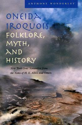 Oneida Iroquois Folklore, Myth, and History: New York Oral Narrative from the Notes of H. E. Allen and Others  by  Anthony Wayne Wonderley