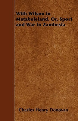With Wilson in Matabeleland, Or, Sport and War in Zambesia Charles Henry Donovan