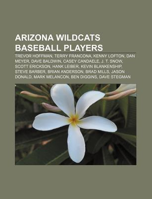 Arizona Wildcats Baseball Players: Trevor Hoffman, Terry Francona, Kenny Lofton, Dan Meyer, Dave Baldwin, Casey Candaele, J. T. Snow  by  Books LLC