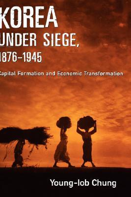 Korea Under Siege, 1876-1945: Capital Formation and Economic Transformation Young-Iob Chung