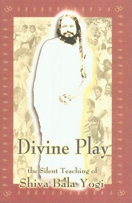 Divine Play: The Silent Teaching of Shiva Bala Yogi  by  Thomas Palotas