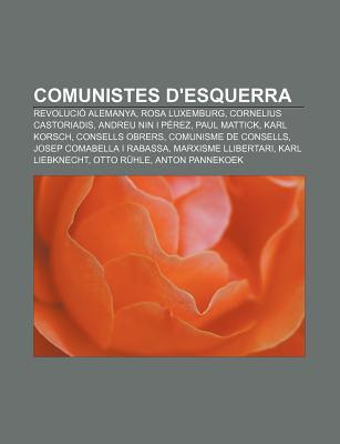 Comunistes DEsquerra: Revoluci Alemanya, Rosa Luxemburg, Cornelius Castoriadis, Andreu Nin I P Rez, Paul Mattick, Karl Korsch  by  Source Wikipedia