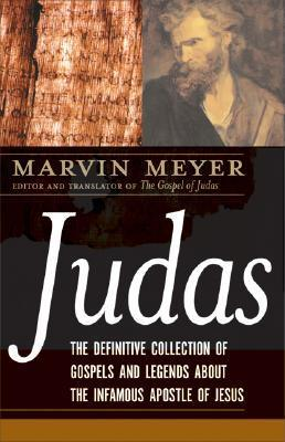Judas: The Definitive Collection of Gospels and Legends about the Infamous Apostle of Jesus Marvin Meyer