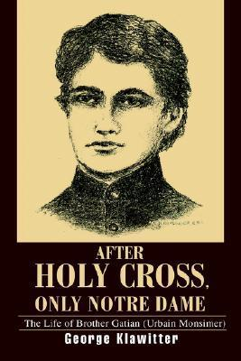 After Holy Cross, Only Notre Dame: The Life of Brother Gatian  by  George Klawitter