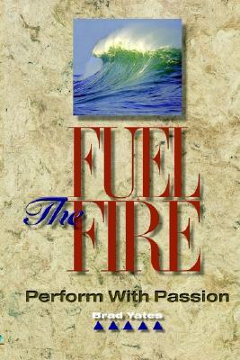 Fuel the Fire: Perform with Passion Brad Yates