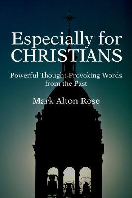 Especially for Christians: Powerful Thought-Provoking Words from the Past Mark Alton Rose