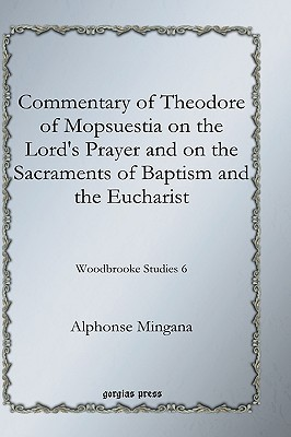 Commentary of Theodore of Mopsuestia on the Lords Prayer and on the Sacraments of Baptism and the Eucharist  by  Alphonse Mingana