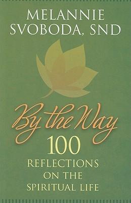 By the Way: 100 Reflections on the Spiritual Life Melannie Svoboda