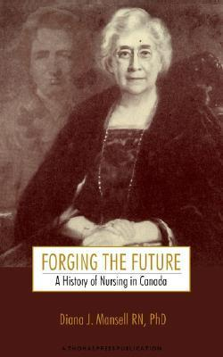 Forging the Future: A History of Nursing in Canada  by  Diana J. Mansell