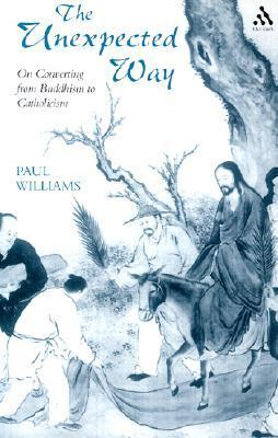 The Unexpected Way: On Converting from Buddhism to Catholicism  by  Paul Williams