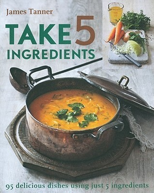 Take 5 Ingredients: 95 Delicious Dishes Using Just 5 Ingredients James Tanner