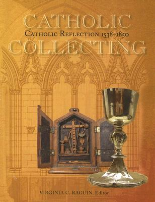 Catholic Collecting, Catholic Reflection 1538-1850: Objects as a Measure of Reflection on a Catholic Past and the Construction of a Recusant Identity in England and America Virginia Chieffo Raguin