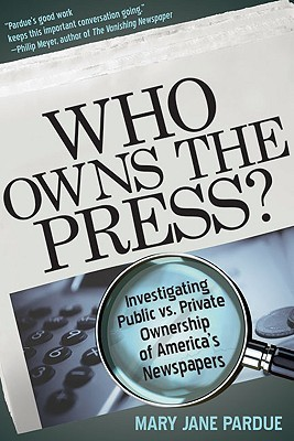 Who Owns the Press?: Investigating Public vs. Private Ownership of Americas Newspapers  by  Mary Jane Pardue