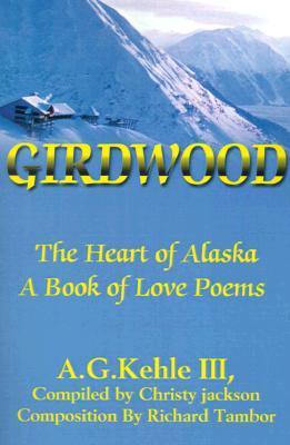 Girdwood: The Heart of Alaska. A Book of Love Poems A.G. Kehle III