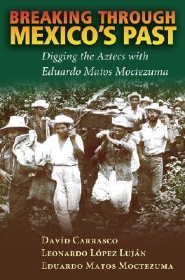 Breaking Through Mexicos Past: Digging the Aztecs with Eduardo Matos Moctezuma Davíd Carrasco
