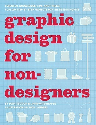 Graphic Design for Nondesigners: Essential Knowledge, Tips, and Tricks, Plus 20 Step-by-Step Projects for the Design Novice  by  Tony Seddon