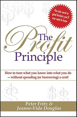 The Profit Principle: How to Turn What You Know Into What You Do - Without Spending (or Borrowing) a Cent!  by  Peter Fritz