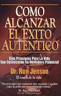 Como Alcanzar El Exito Autentico: Achieving Authentic Success. 10 Timeless Life Principles That Will Maximize Your Real Potential Ron Jenson