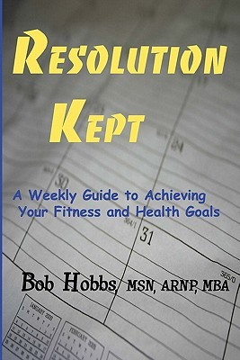 Resolution Kept: A Weekly Guide to Achieving Your Fitness and Health Goals Bob  Hobbs