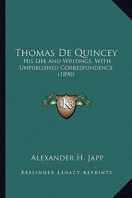 Thomas de Quincey Thomas de Quincey: His Life and Writings, with Unpublished Correspondence (1890his Life and Writings, with Unpublished Correspondenc Alexander H. Japp