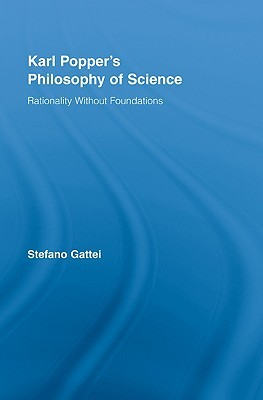 Karl Poppers Philosophy of Science: Rationality Without Foundations. Routledge Studies in the Philosophy of Science S., Volume 5. Stefano Gattei
