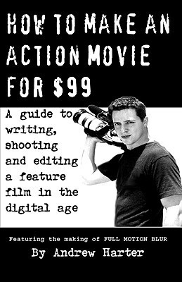 How to Make an Action Movie for $99: A Guide To Writing, Shooting and Editing a Feature Film in the Digital Age  by  Andrew Mayne Harter