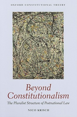 Beyond Constitutionalism: The Pluralist Structure of Postnational Law  by  Nico Krisch