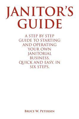 Janitors Guide: A Step  by  Step Guide to Starting and Operating Your Own Janitorial Business, Quick and Easy, in Six Steps. by Bruce W. Petersen